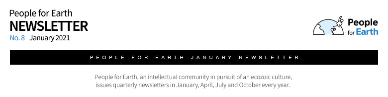 People for Earth NEWSLETTER No. 8 January 2021 People for Earth, an intellectual community in pursuit of an ecozoic culture, issues quarterly newsletters in January, April, July and October every year.