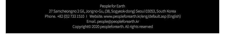 People for Earth | 27 Samcheongno 2 Gil, Jongno-Gu, (38, Sogyeok-dong) Seoul 03053, South Korea | Phone.  +82 (0)2 733 1510 | Website. www.peopleforearth.kr/eng/default.asp (English) | Email. people@peopleforearth.kr | Copyrightⓒ 2020 peopleforearth. All rights reserved