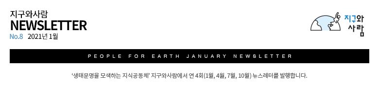 지구와사람 뉴스레터 No.8 2021년 1월 '생태문명을 모색하는 지식공동체' 지구와사람에서 연 4회(1월, 4월, 7월, 10월) 뉴스레터를 발행합니다.