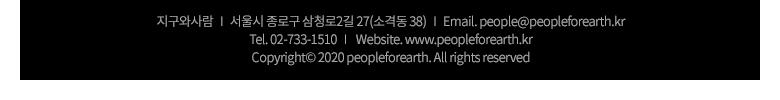 지구와사람 | 서울시 종로구 삼청로2길 27(소격동 38) | Email. people@peopleforearth.kr | Tel. 02-733-1510 | Website. www.peopleforearth.kr | Copyrightⓒ 2020 peopleforearth. All rights reserved